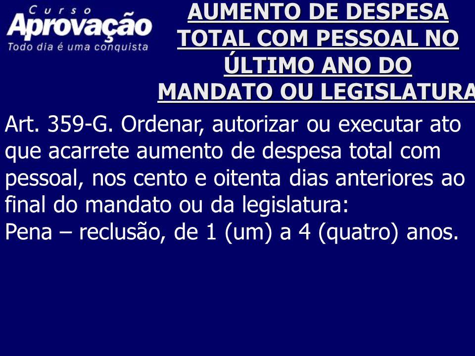 AUMENTO DE DESPESA TOTAL COM PESSOAL NO ÚLTIMO ANO DO MANDATO OU LEGISLATURA Art. 359-G. Ordenar, autorizar ou executar ato que acarrete aumento de de