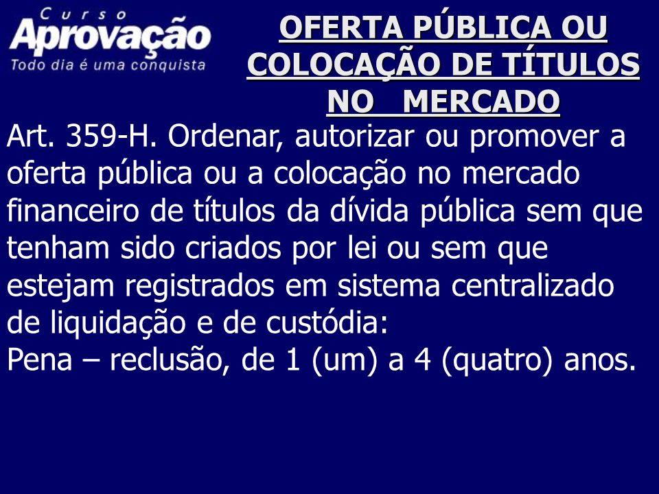 OFERTA PÚBLICA OU COLOCAÇÃO DE TÍTULOS NO MERCADO Art. 359-H. Ordenar, autorizar ou promover a oferta pública ou a colocação no mercado financeiro de