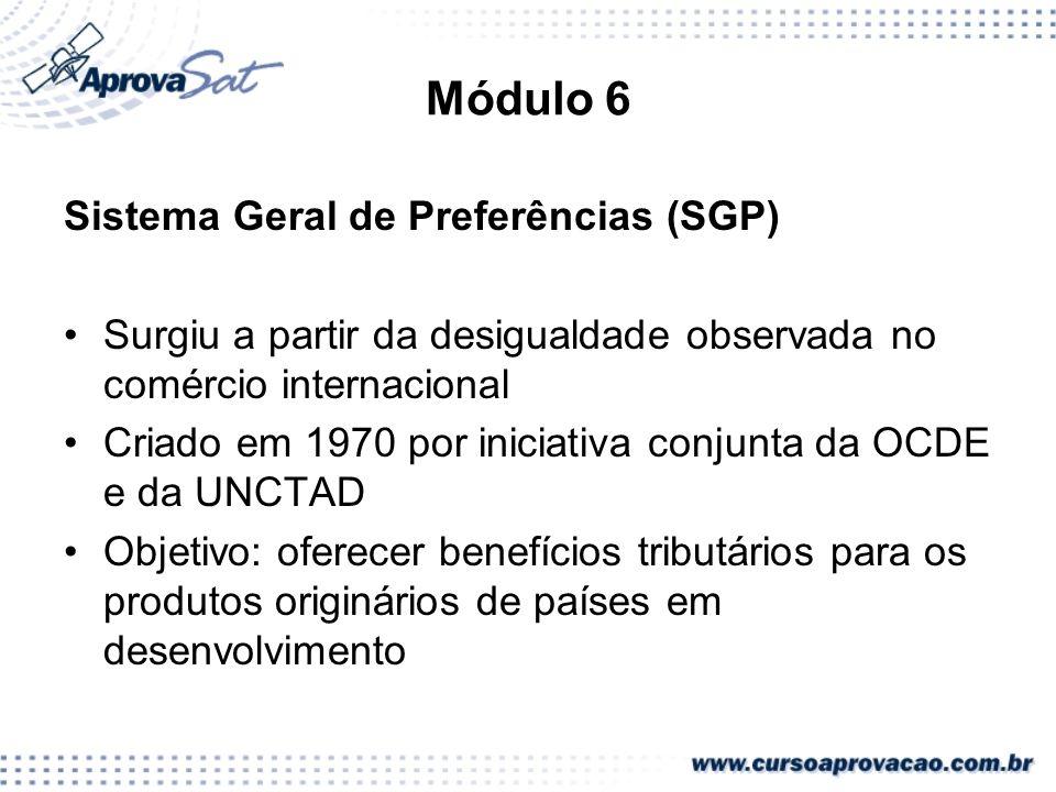 Módulo 6 Sistema Geral de Preferências (SGP) Surgiu a partir da desigualdade observada no comércio internacional Criado em 1970 por iniciativa conjunt