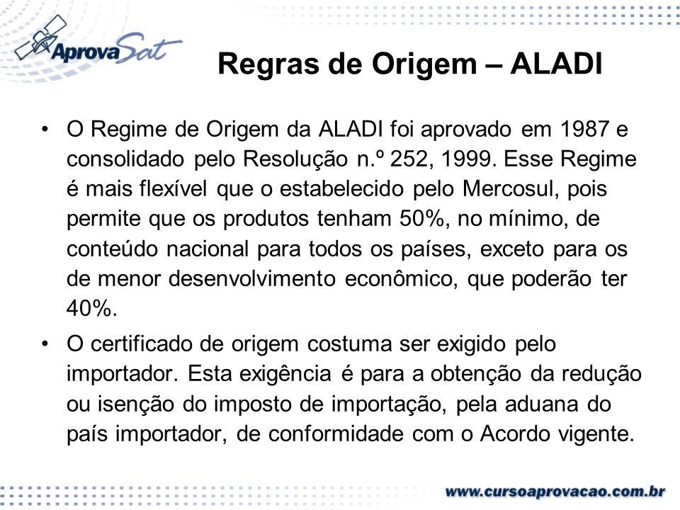 Regras de Origem – ALADI O Regime de Origem da ALADI foi aprovado em 1987 e consolidado pelo Resolução n.º 252, 1999. Esse Regime é mais flexível que