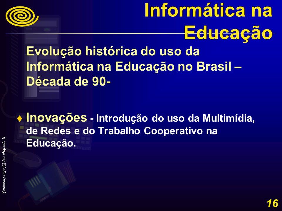 {joseana,rangel}@dsc.ufcg.edu.br 16 Evolução histórica do uso da Informática na Educação no Brasil – Década de 90- Inovações - Introdução do uso da Mu