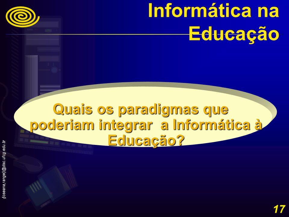 {joseana,rangel}@dsc.ufcg.edu.br 17 Quais os paradigmas que poderiam integrar a Informática à Educação? Informática na Educação