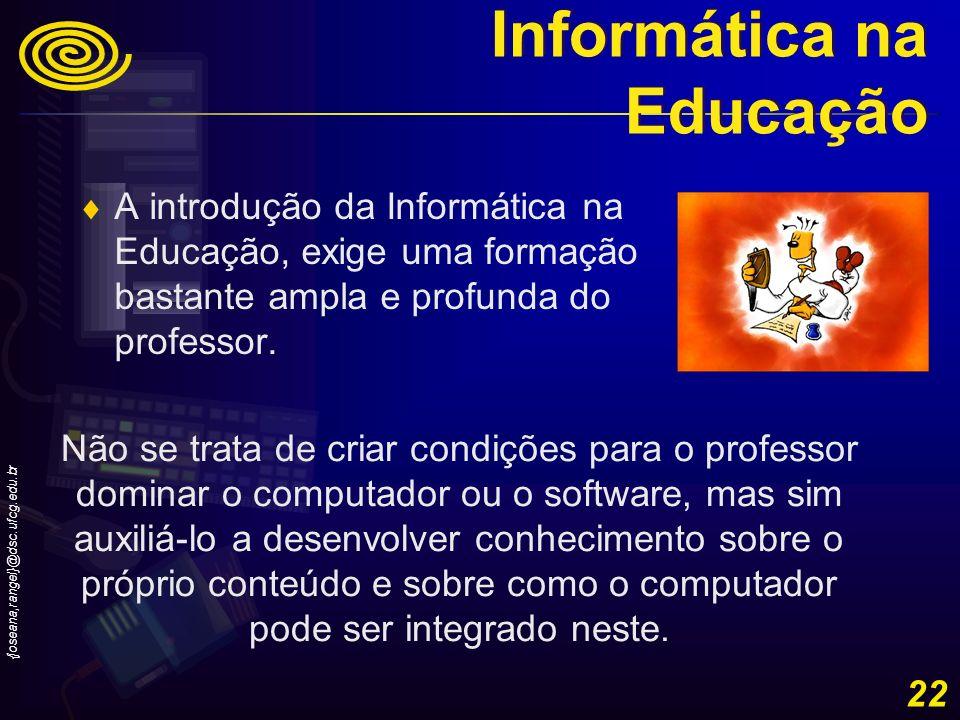 {joseana,rangel}@dsc.ufcg.edu.br 22 A introdução da Informática na Educação, exige uma formação bastante ampla e profunda do professor. Não se trata d