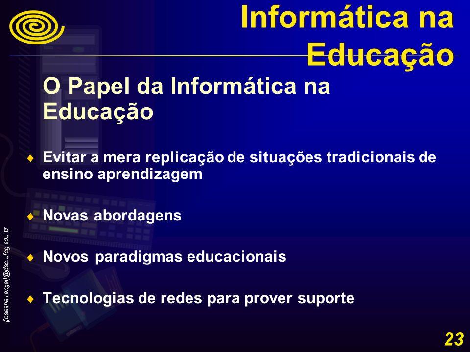 {joseana,rangel}@dsc.ufcg.edu.br 23 O Papel da Informática na Educação Evitar a mera replicação de situações tradicionais de ensino aprendizagem Novas