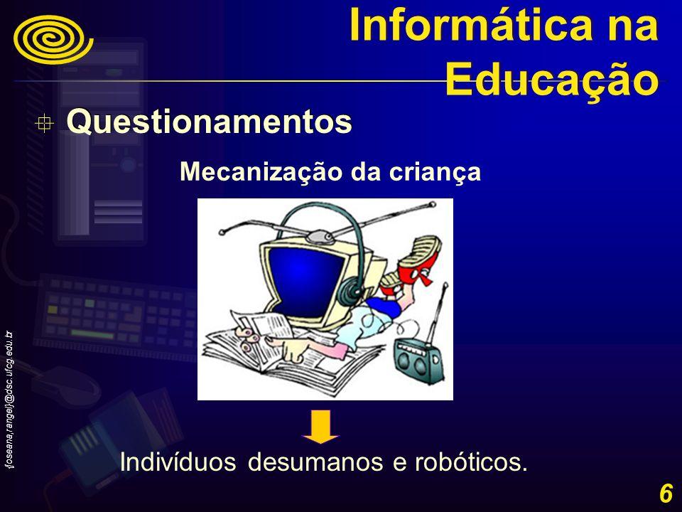 {joseana,rangel}@dsc.ufcg.edu.br 6 Indivíduos desumanos e robóticos. Mecanização da criança Questionamentos Informática na Educação