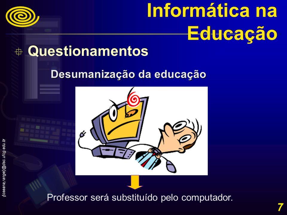 {joseana,rangel}@dsc.ufcg.edu.br 7 Desumanização da educação Professor será substituído pelo computador. Questionamentos Informática na Educação