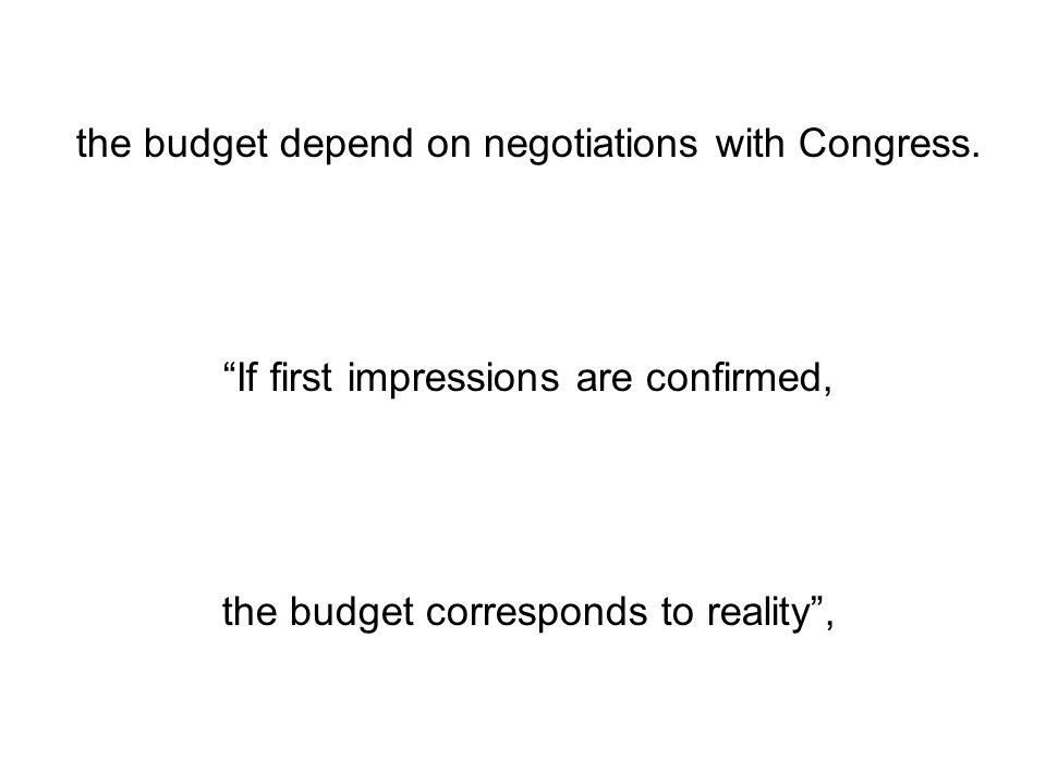 the budget depend on negotiations with Congress. If first impressions are confirmed, the budget corresponds to reality,
