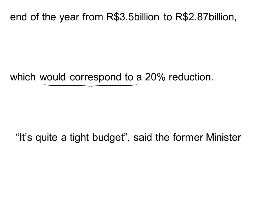 end of the year from R$3.5billion to R$2.87billion, which would correspond to a 20% reduction. Its quite a tight budget, said the former Minister