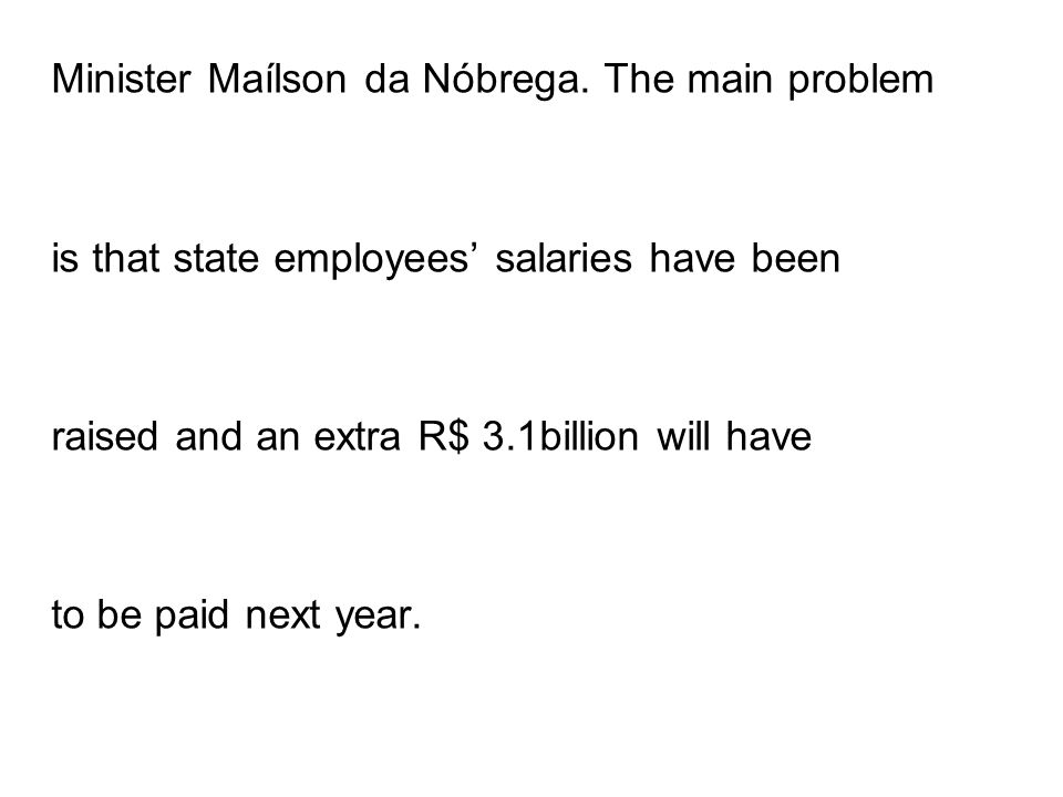 Minister Maílson da Nóbrega. The main problem is that state employees salaries have been raised and an extra R$ 3.1billion will have to be paid next y
