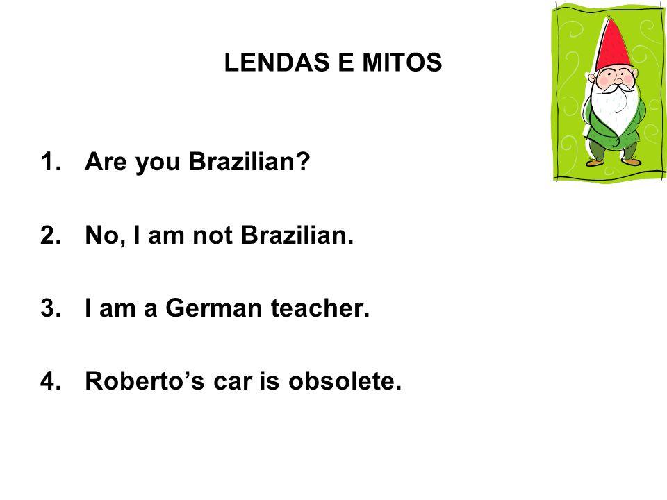 LENDAS E MITOS 1.Are you Brazilian.2.No, I am not Brazilian.