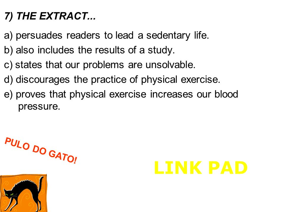 7) THE EXTRACT... a) persuades readers to lead a sedentary life. b) also includes the results of a study. c) states that our problems are unsolvable.