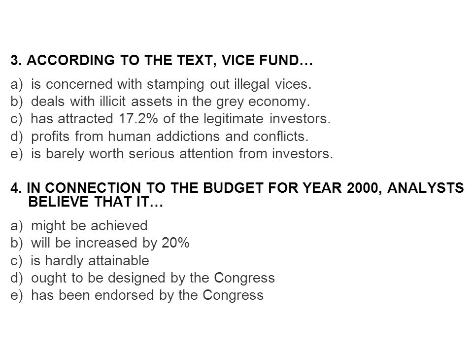 3. ACCORDING TO THE TEXT, VICE FUND… a) is concerned with stamping out illegal vices. b) deals with illicit assets in the grey economy. c) has attract