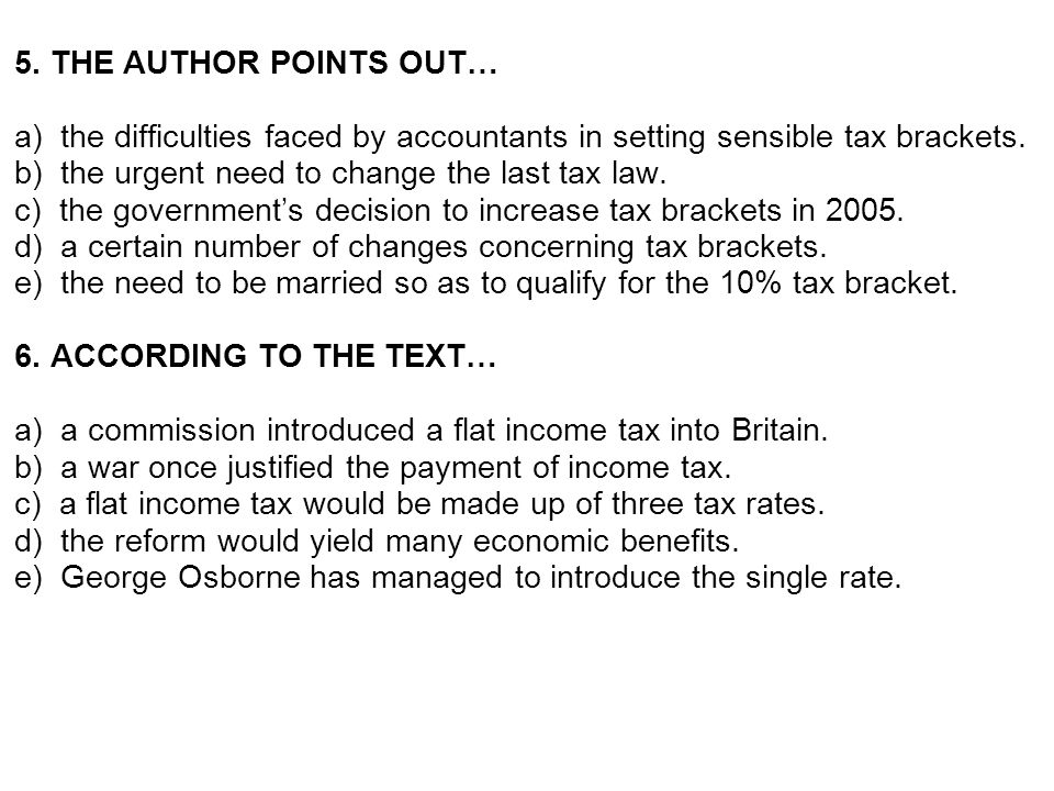 5. THE AUTHOR POINTS OUT… a) the difficulties faced by accountants in setting sensible tax brackets. b) the urgent need to change the last tax law. c)