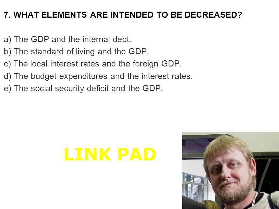 7. WHAT ELEMENTS ARE INTENDED TO BE DECREASED? a) The GDP and the internal debt. b) The standard of living and the GDP. c) The local interest rates an