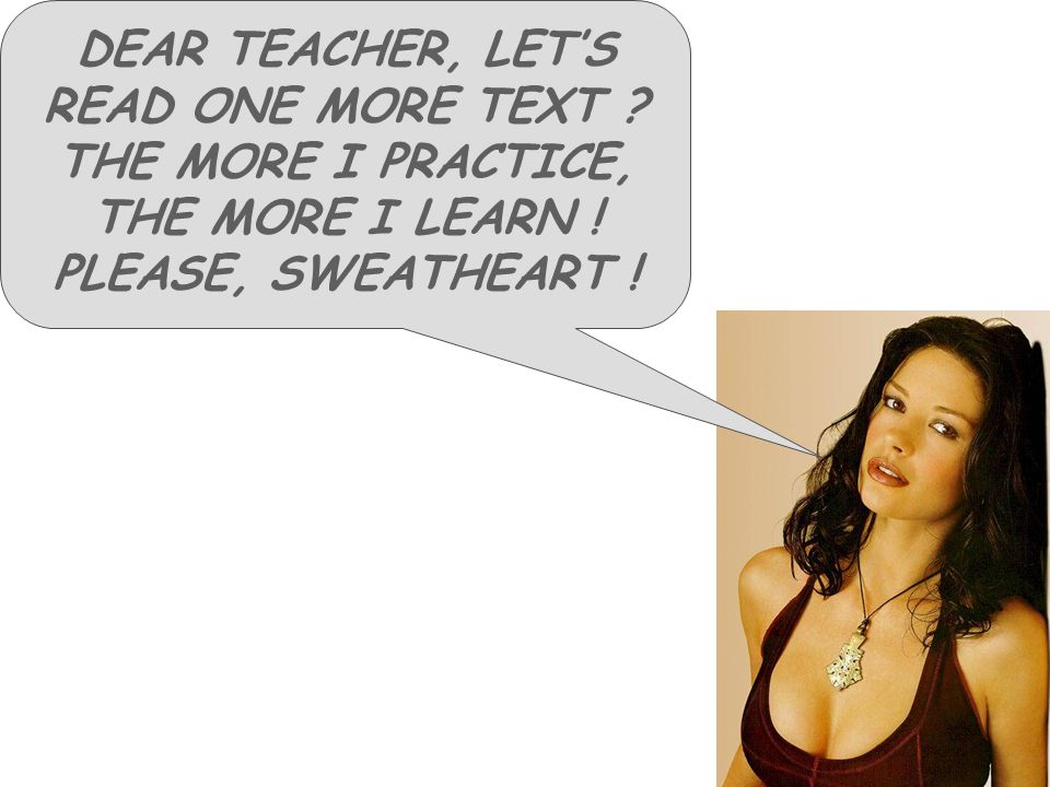 DEAR TEACHER, LETS READ ONE MORE TEXT ? THE MORE I PRACTICE, THE MORE I LEARN ! PLEASE, SWEATHEART !