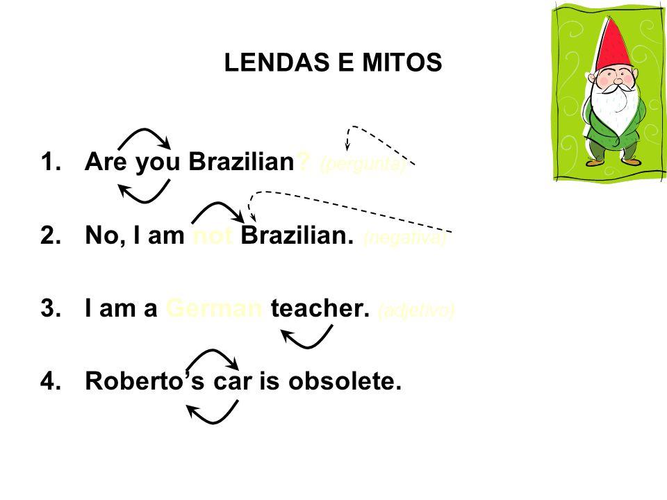 LENDAS E MITOS 1.Are you Brazilian.(pergunta) 2.No, I am not Brazilian.
