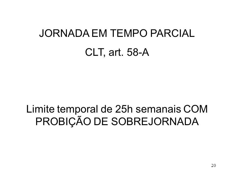 20 JORNADA EM TEMPO PARCIAL CLT, art. 58-A Limite temporal de 25h semanais COM PROBIÇÃO DE SOBREJORNADA