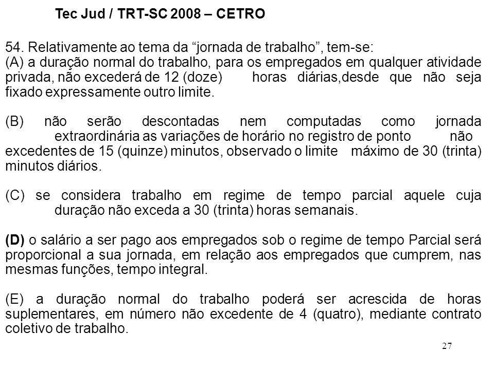 27 Tec Jud / TRT-SC 2008 – CETRO 54. Relativamente ao tema da jornada de trabalho, tem-se: (A) a duração normal do trabalho, para os empregados em qua
