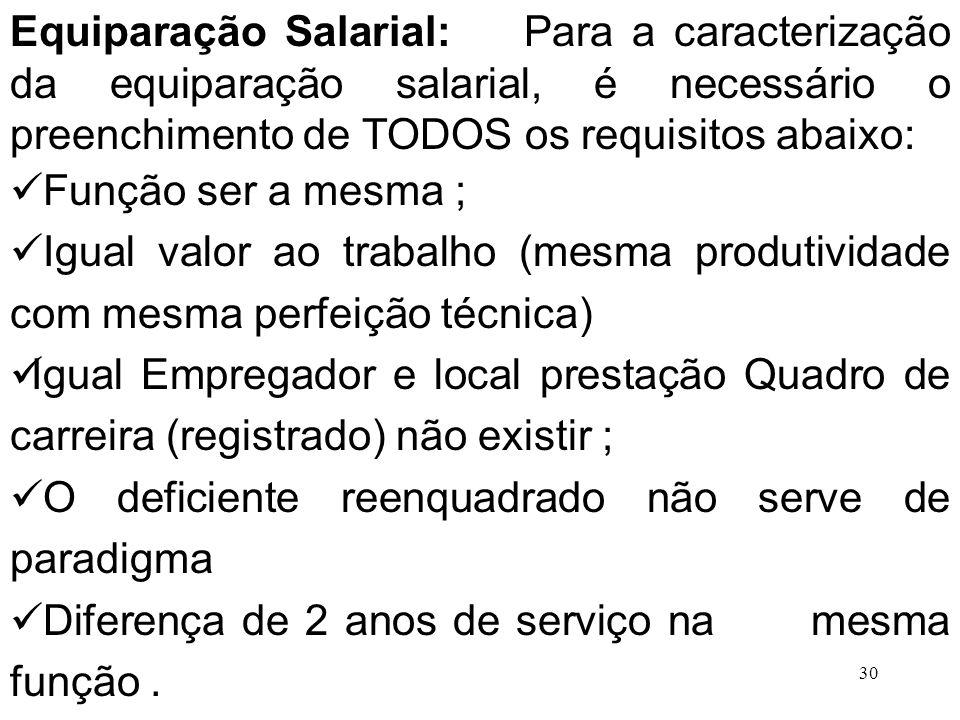 30 Equiparação Salarial: Para a caracterização da equiparação salarial, é necessário o preenchimento de TODOS os requisitos abaixo: Função ser a mesma