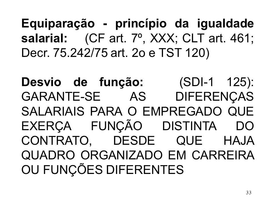 33 Equiparação - princípio da igualdade salarial: (CF art. 7º, XXX; CLT art. 461; Decr. 75.242/75 art. 2o e TST 120) Desvio de função: (SDI-1 125): GA