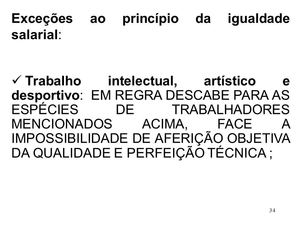 34 Exceções ao princípio da igualdade salarial: Trabalho intelectual, artístico e desportivo: EM REGRA DESCABE PARA AS ESPÉCIES DE TRABALHADORES MENCI