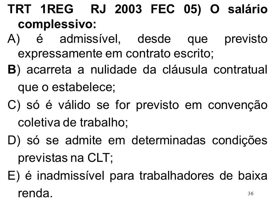 36 TRT 1REG RJ 2003 FEC 05) O salário complessivo: A) é admissível, desde que previsto expressamente em contrato escrito; B) acarreta a nulidade da cl
