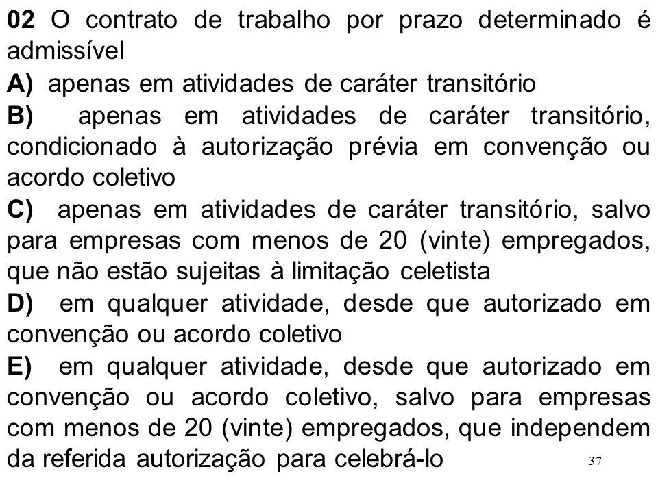 37 02 O contrato de trabalho por prazo determinado é admissível A) apenas em atividades de caráter transitório B) apenas em atividades de caráter tran
