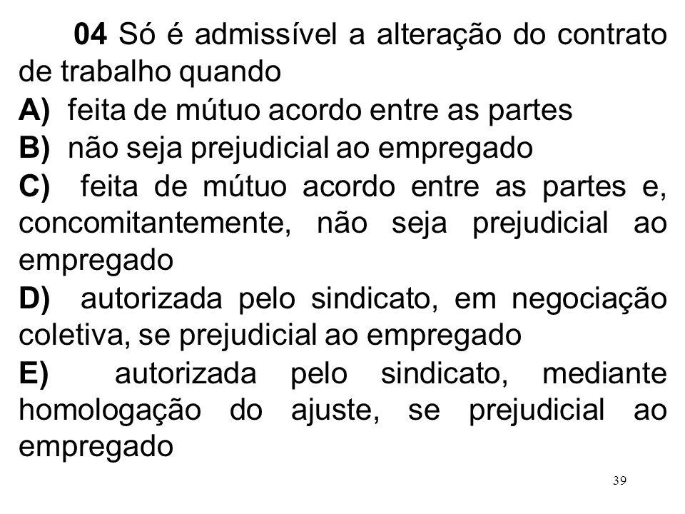 39 04 Só é admissível a alteração do contrato de trabalho quando A) feita de mútuo acordo entre as partes B) não seja prejudicial ao empregado C) feit