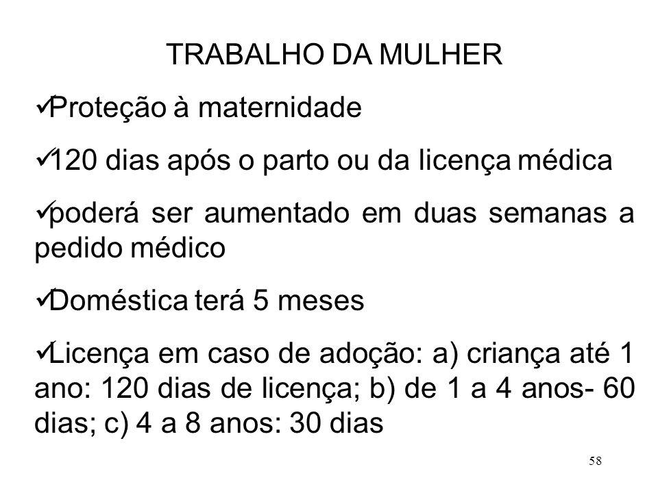 58 TRABALHO DA MULHER Proteção à maternidade 120 dias após o parto ou da licença médica poderá ser aumentado em duas semanas a pedido médico Doméstica