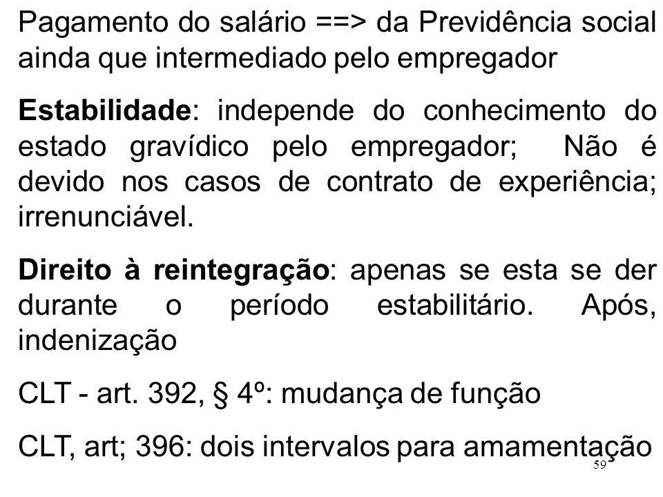 59 Pagamento do salário ==> da Previdência social ainda que intermediado pelo empregador Estabilidade: independe do conhecimento do estado gravídico p