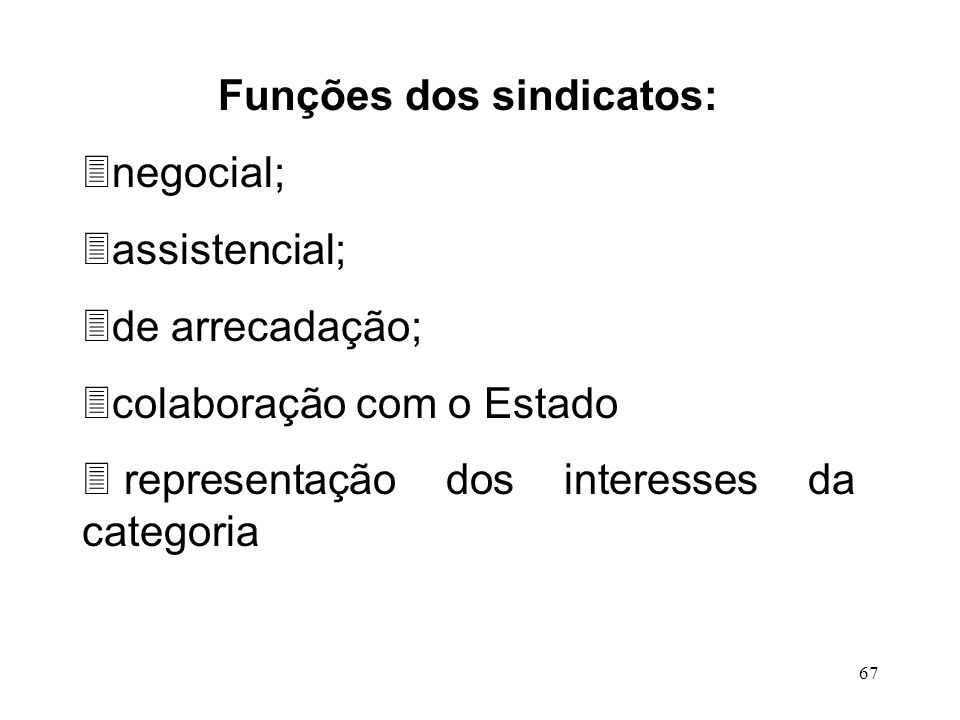 67 Funções dos sindicatos: 3negocial; 3assistencial; 3de arrecadação; 3colaboração com o Estado 3 representação dos interesses da categoria