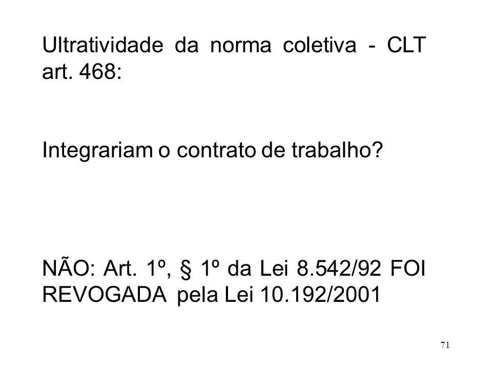 71 Ultratividade da norma coletiva - CLT art. 468: Integrariam o contrato de trabalho? NÃO: Art. 1º, § 1º da Lei 8.542/92 FOI REVOGADA pela Lei 10.192