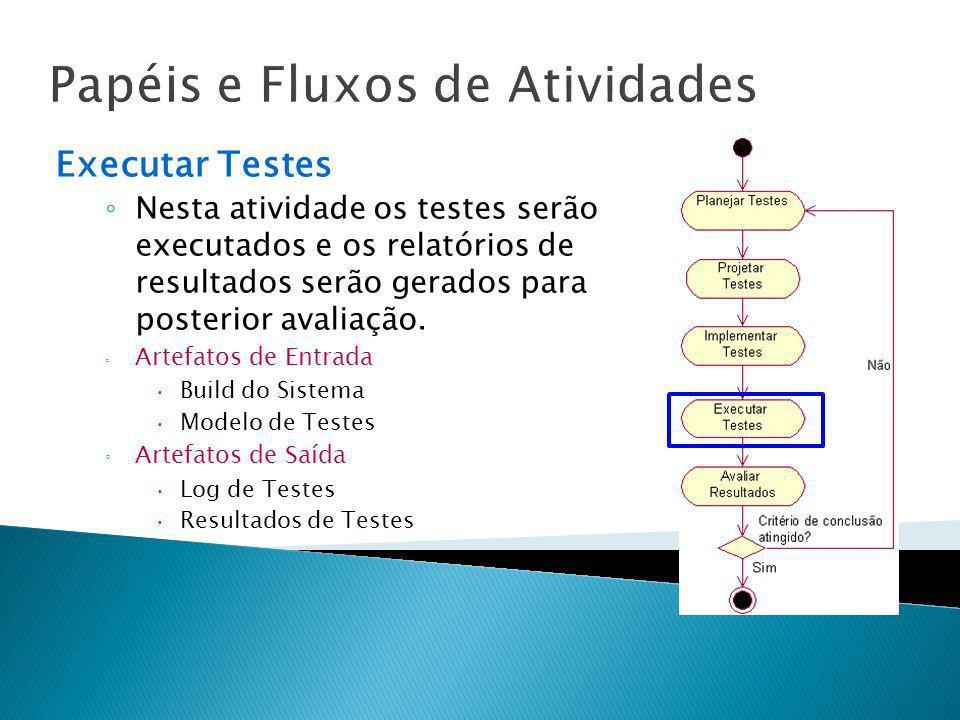 Papéis e Fluxos de Atividades Executar Testes Nesta atividade os testes serão executados e os relatórios de resultados serão gerados para posterior av