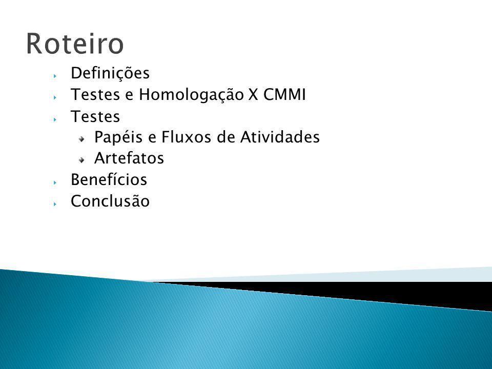 Roteiro Definições Testes e Homologação X CMMI Testes Papéis e Fluxos de Atividades Artefatos Benefícios Conclusão