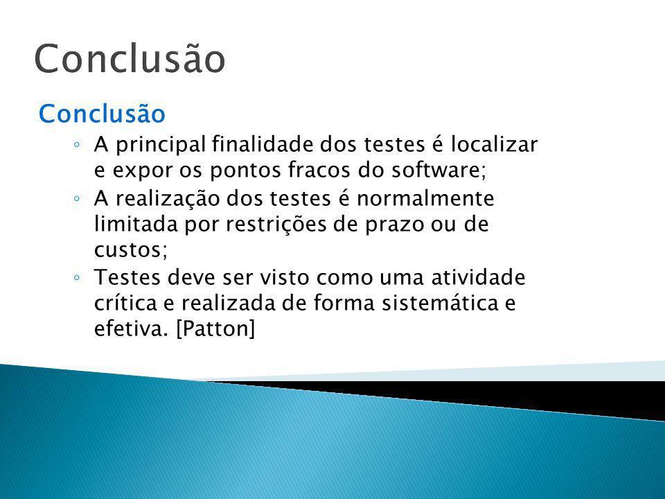 Conclusão A principal finalidade dos testes é localizar e expor os pontos fracos do software; A realização dos testes é normalmente limitada por restr