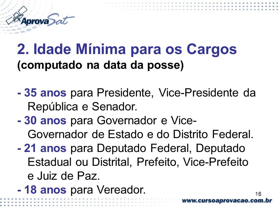 16 2. Idade Mínima para os Cargos (computado na data da posse) - 35 anos para Presidente, Vice-Presidente da República e Senador. - 30 anos para Gover