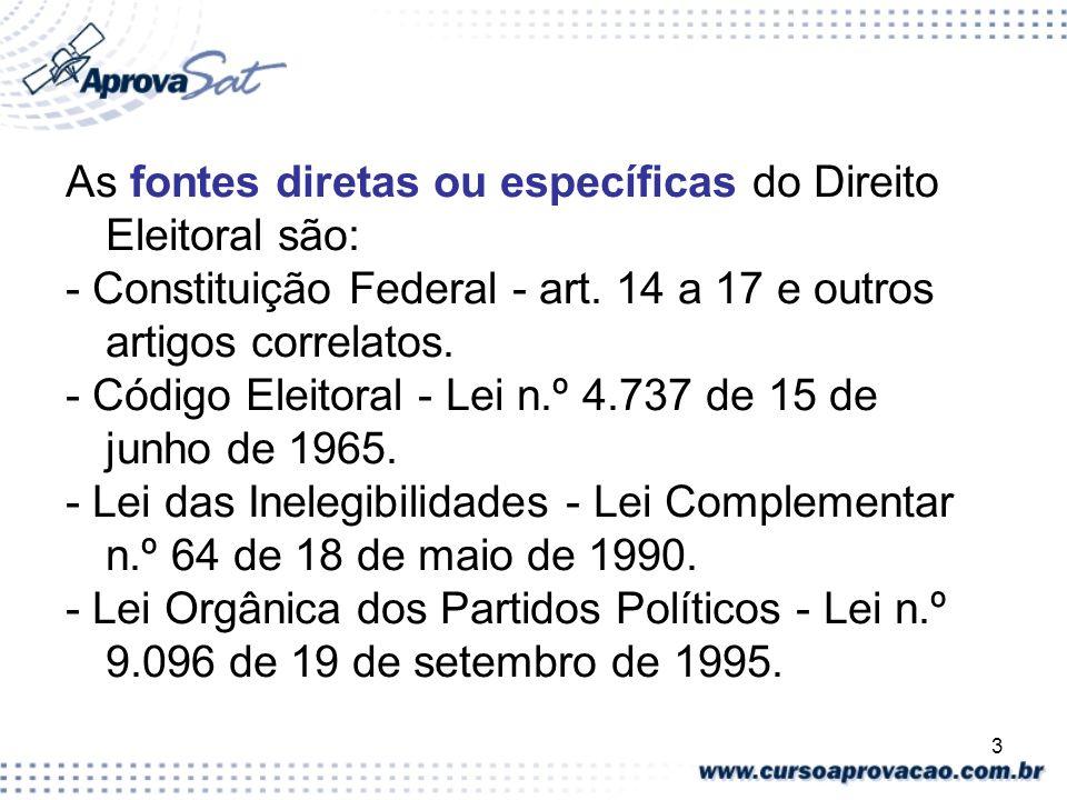 3 As fontes diretas ou específicas do Direito Eleitoral são: - Constituição Federal - art. 14 a 17 e outros artigos correlatos. - Código Eleitoral - L