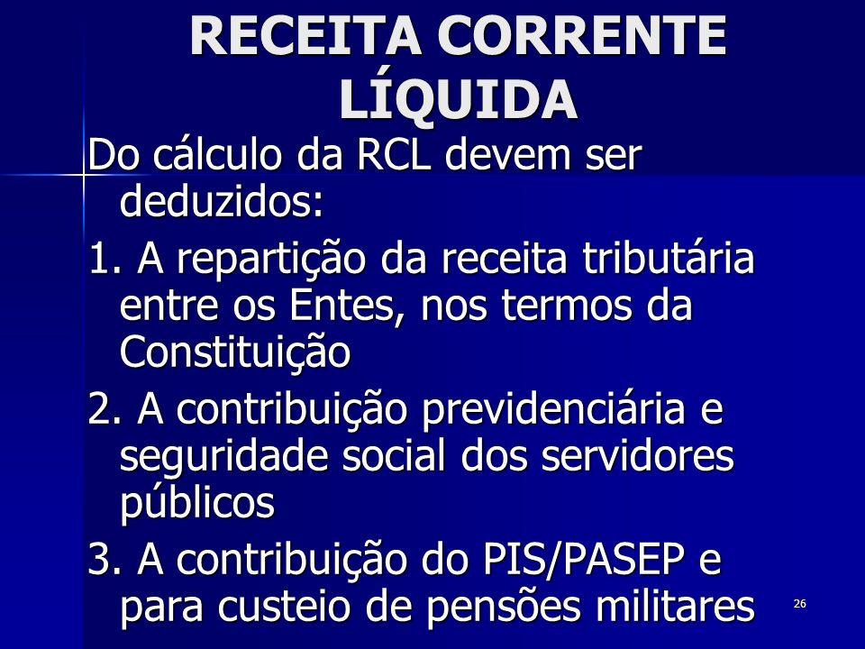26 RECEITA CORRENTE LÍQUIDA Do cálculo da RCL devem ser deduzidos: 1. A repartição da receita tributária entre os Entes, nos termos da Constituição 2.