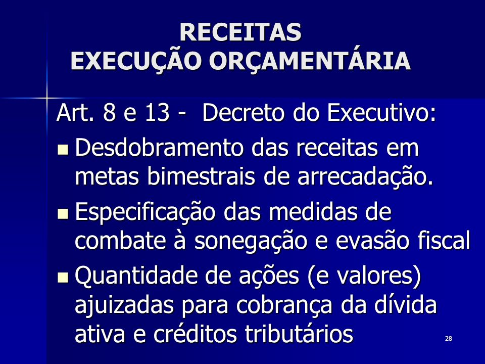 28 RECEITAS EXECUÇÃO ORÇAMENTÁRIA Art. 8 e 13 - Decreto do Executivo: Desdobramento das receitas em metas bimestrais de arrecadação. Desdobramento das