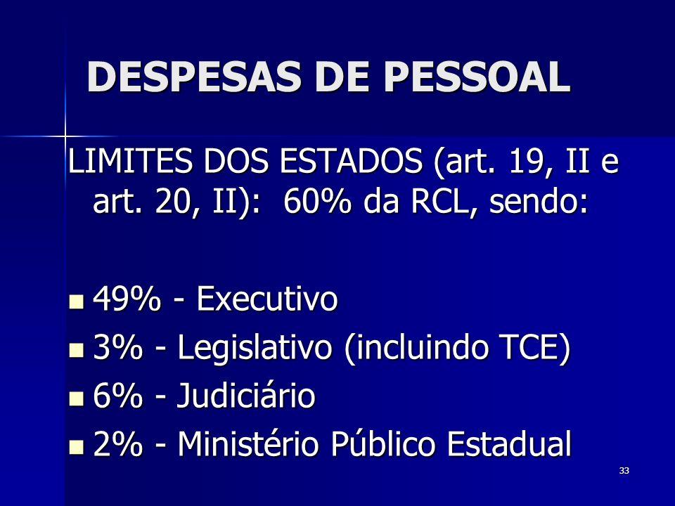 33 DESPESAS DE PESSOAL LIMITES DOS ESTADOS (art. 19, II e art. 20, II): 60% da RCL, sendo: 49% - Executivo 49% - Executivo 3% - Legislativo (incluindo