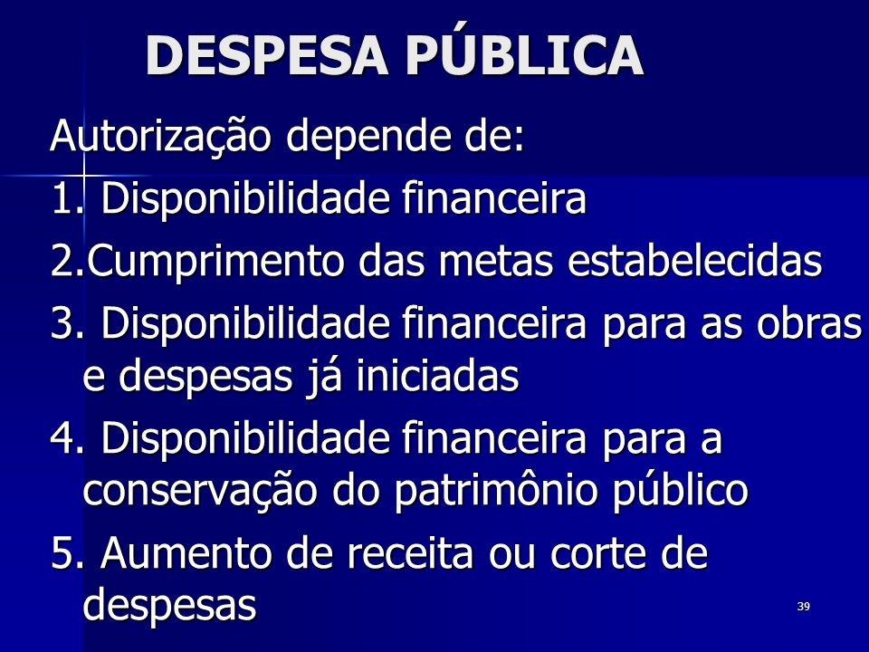 39 DESPESA PÚBLICA Autorização depende de: 1. Disponibilidade financeira 2.Cumprimento das metas estabelecidas 3. Disponibilidade financeira para as o