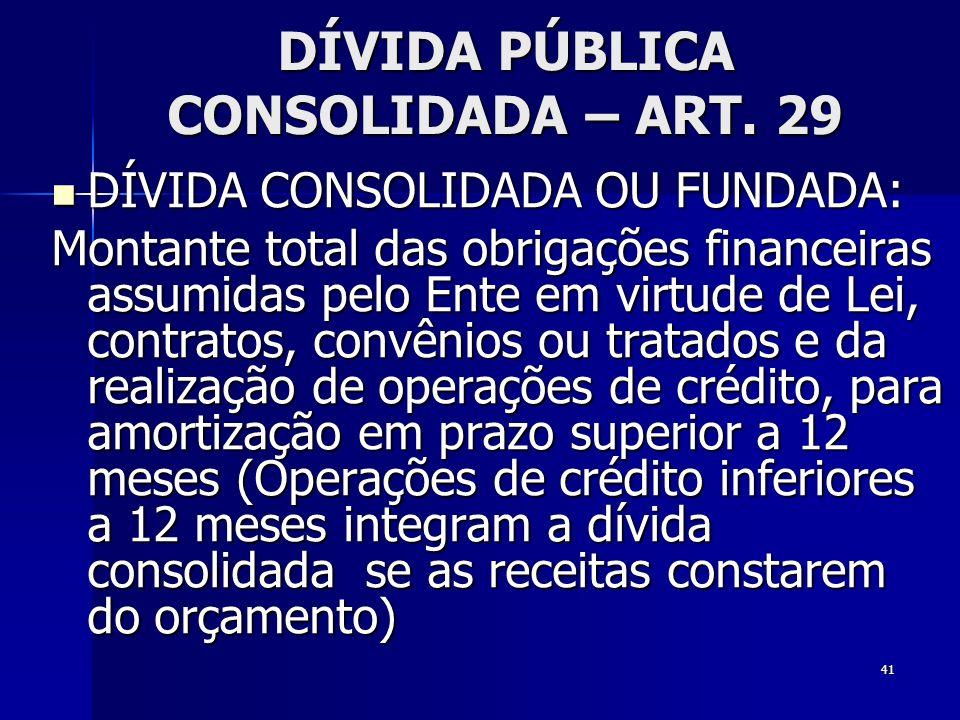 41 DÍVIDA PÚBLICA CONSOLIDADA – ART. 29 DÍVIDA CONSOLIDADA OU FUNDADA: DÍVIDA CONSOLIDADA OU FUNDADA: Montante total das obrigações financeiras assumi
