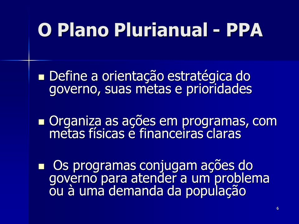 6 O Plano Plurianual - PPA Define a orientação estratégica do governo, suas metas e prioridades Define a orientação estratégica do governo, suas metas