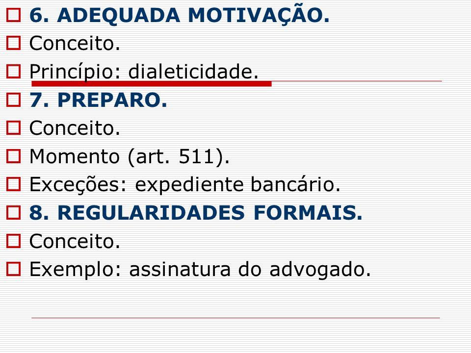 6. ADEQUADA MOTIVAÇÃO. Conceito. Princípio: dialeticidade. 7. PREPARO. Conceito. Momento (art. 511). Exceções: expediente bancário. 8. REGULARIDADES F