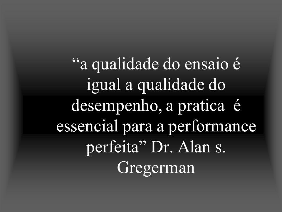 a qualidade do ensaio é igual a qualidade do desempenho, a pratica é essencial para a performance perfeita Dr. Alan s. Gregerman