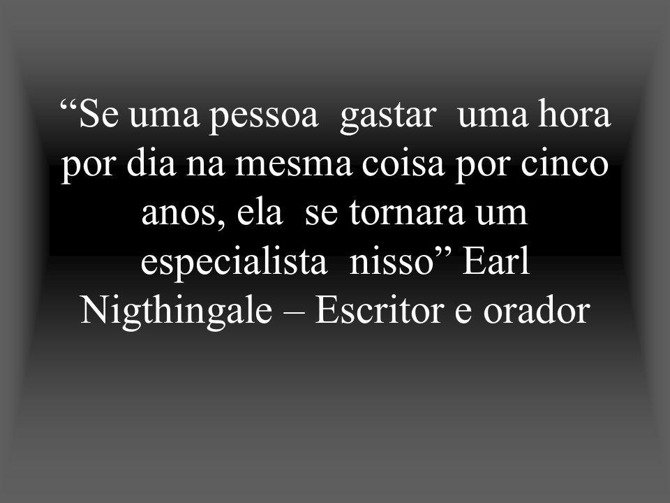 Se uma pessoa gastar uma hora por dia na mesma coisa por cinco anos, ela se tornara um especialista nisso Earl Nigthingale – Escritor e orador