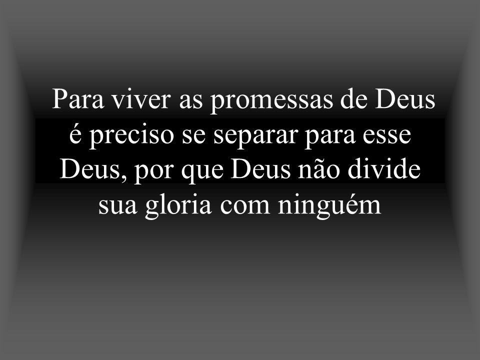 Para viver as promessas de Deus é preciso se separar para esse Deus, por que Deus não divide sua gloria com ninguém
