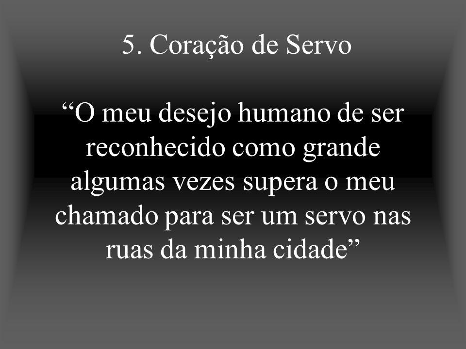5. Coração de Servo O meu desejo humano de ser reconhecido como grande algumas vezes supera o meu chamado para ser um servo nas ruas da minha cidade