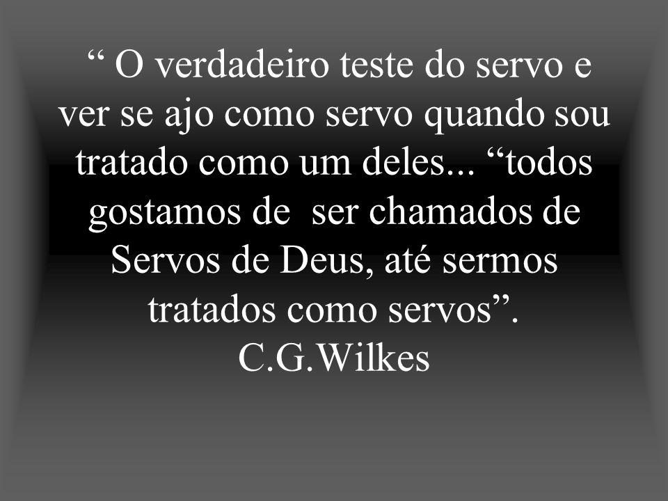 O verdadeiro teste do servo e ver se ajo como servo quando sou tratado como um deles... todos gostamos de ser chamados de Servos de Deus, até sermos t