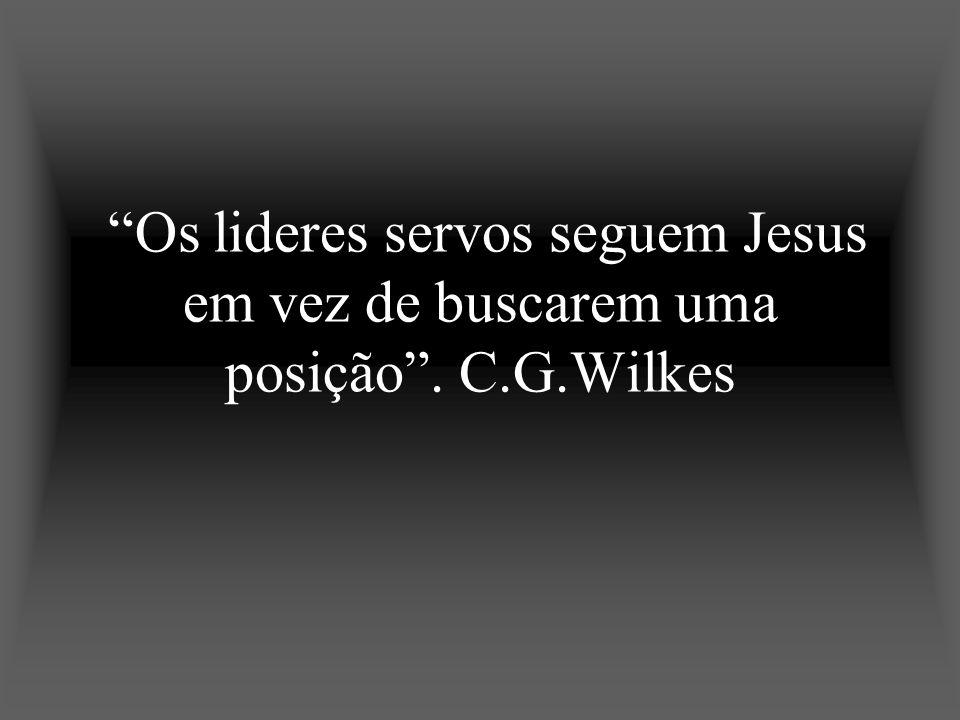 Os lideres servos seguem Jesus em vez de buscarem uma posição. C.G.Wilkes
